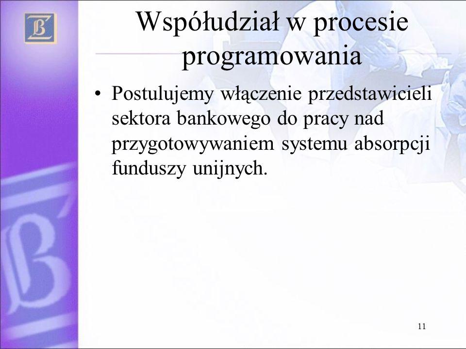 11 Współudział w procesie programowania Postulujemy włączenie przedstawicieli sektora bankowego do pracy nad przygotowywaniem systemu absorpcji funduszy unijnych.