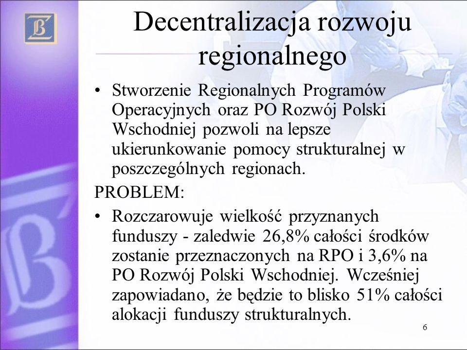 6 Decentralizacja rozwoju regionalnego Stworzenie Regionalnych Programów Operacyjnych oraz PO Rozwój Polski Wschodniej pozwoli na lepsze ukierunkowanie pomocy strukturalnej w poszczególnych regionach.