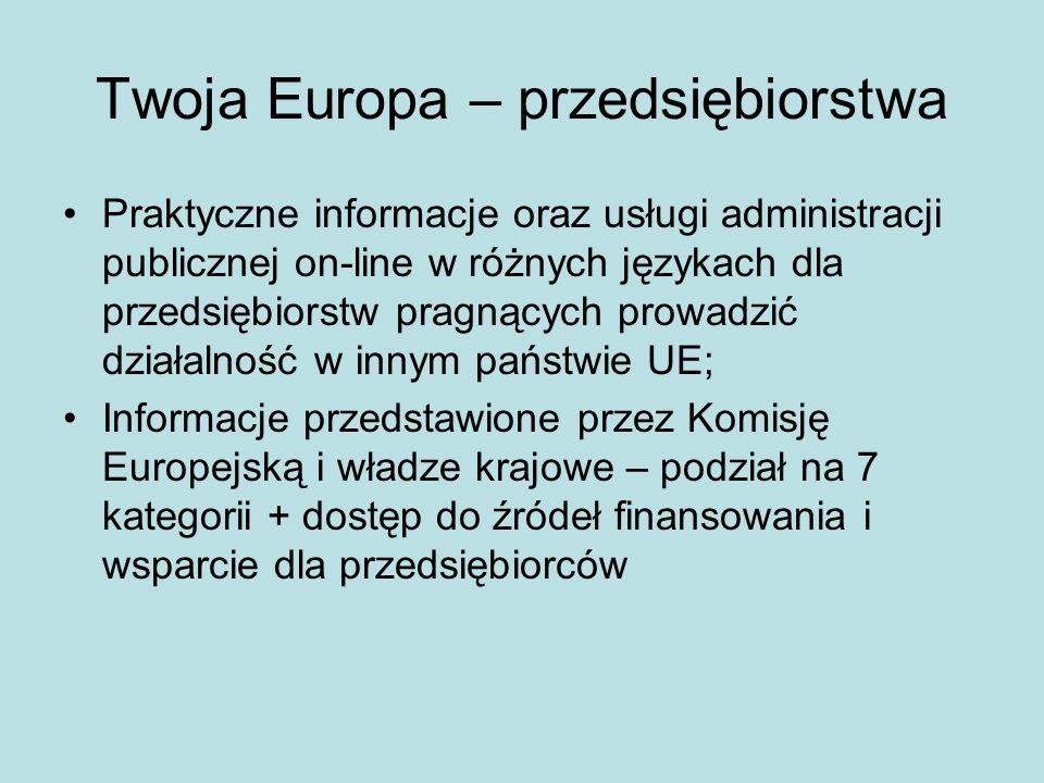 Twoja Europa – przedsiębiorstwa Praktyczne informacje oraz usługi administracji publicznej on-line w różnych językach dla przedsiębiorstw pragnących prowadzić działalność w innym państwie UE; Informacje przedstawione przez Komisję Europejską i władze krajowe – podział na 7 kategorii + dostęp do źródeł finansowania i wsparcie dla przedsiębiorców