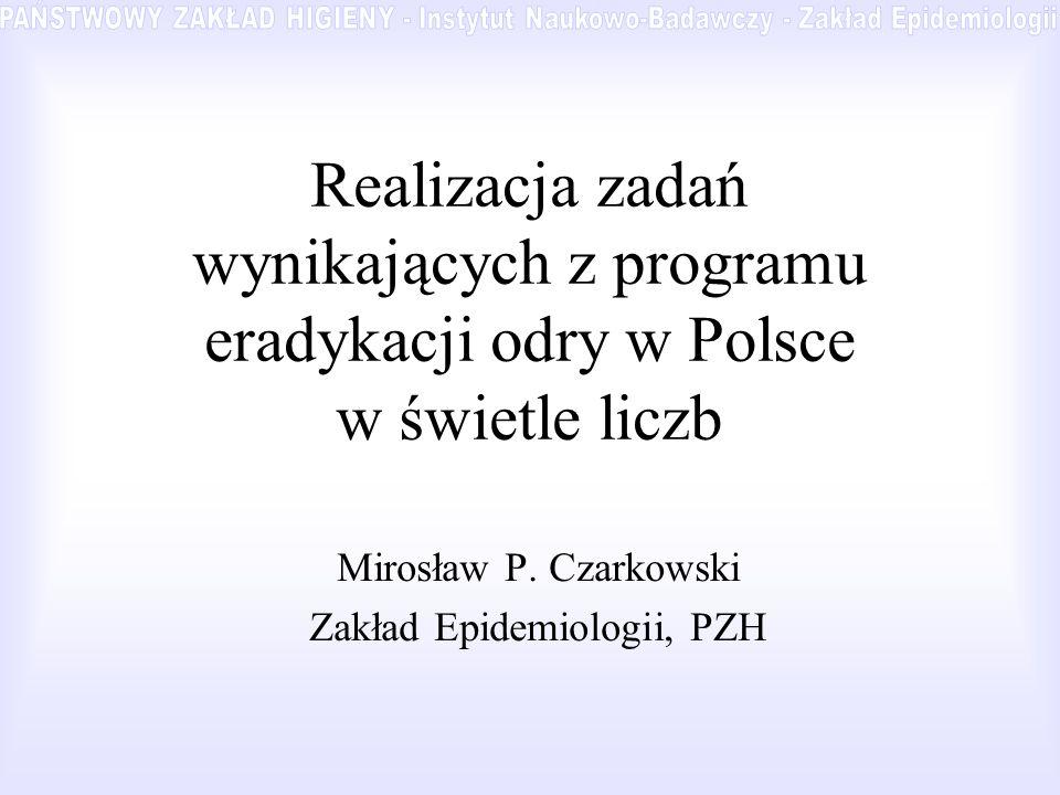Realizacja zadań wynikających z programu eradykacji odry w Polsce w świetle liczb Mirosław P. Czarkowski Zakład Epidemiologii, PZH