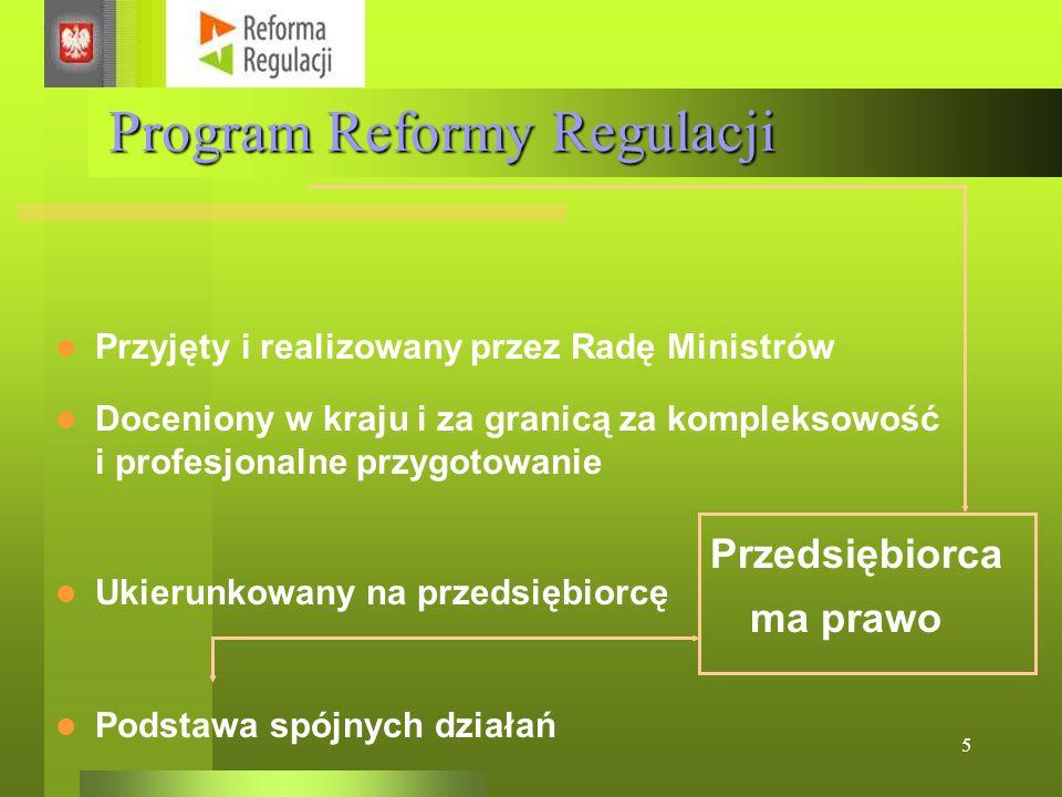 5 Program Reformy Regulacji Przyjęty i realizowany przez Radę Ministrów Doceniony w kraju i za granicą za kompleksowość i profesjonalne przygotowanie Podstawa spójnych działań Ukierunkowany na przedsiębiorcę Przedsiębiorca ma prawo