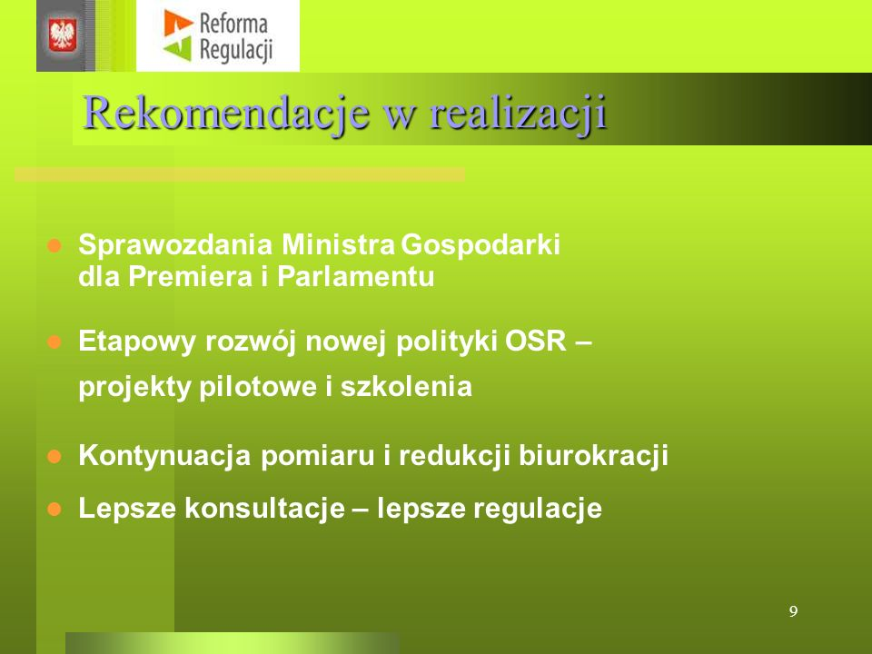 9 Rekomendacje w realizacji Etapowy rozwój nowej polityki OSR – projekty pilotowe i szkolenia Kontynuacja pomiaru i redukcji biurokracji Lepsze konsultacje – lepsze regulacje Sprawozdania Ministra Gospodarki dla Premiera i Parlamentu