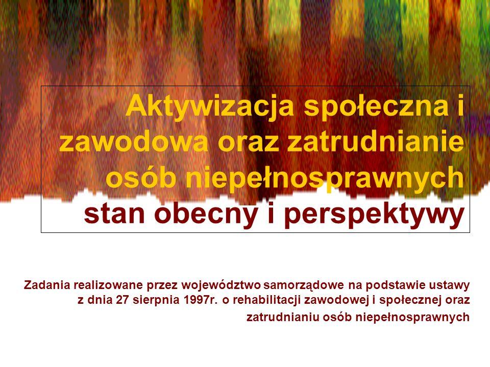 Aktywizacja społeczna i zawodowa oraz zatrudnianie osób niepełnosprawnych stan obecny i perspektywy Zadania realizowane przez województwo samorządowe na podstawie ustawy z dnia 27 sierpnia 1997r.