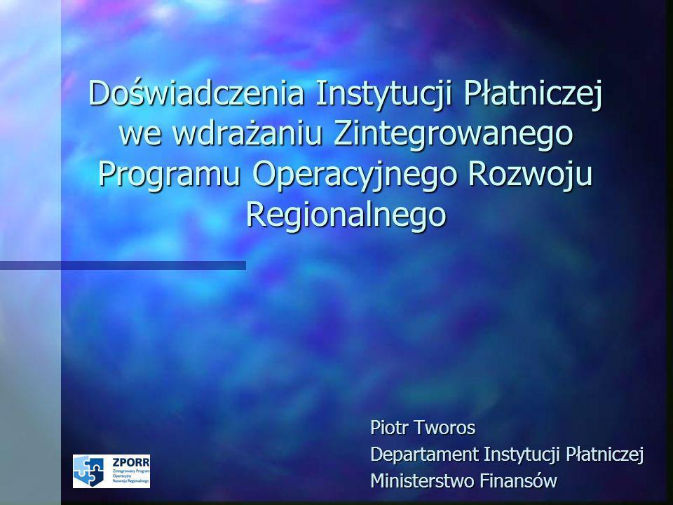 Doświadczenia Instytucji Płatniczej we wdrażaniu Zintegrowanego Programu Operacyjnego Rozwoju Regionalnego Piotr Tworos Departament Instytucji Płatniczej Ministerstwo Finansów