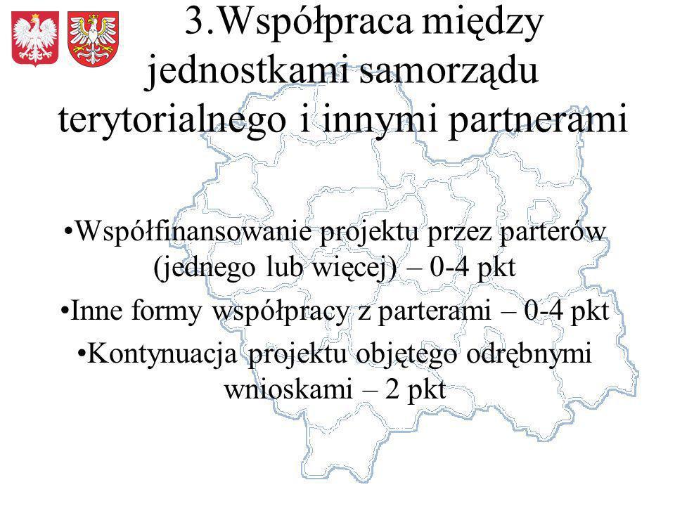 3.Współpraca między jednostkami samorządu terytorialnego i innymi partnerami Współfinansowanie projektu przez parterów (jednego lub więcej) – 0-4 pkt Inne formy współpracy z parterami – 0-4 pkt Kontynuacja projektu objętego odrębnymi wnioskami – 2 pkt