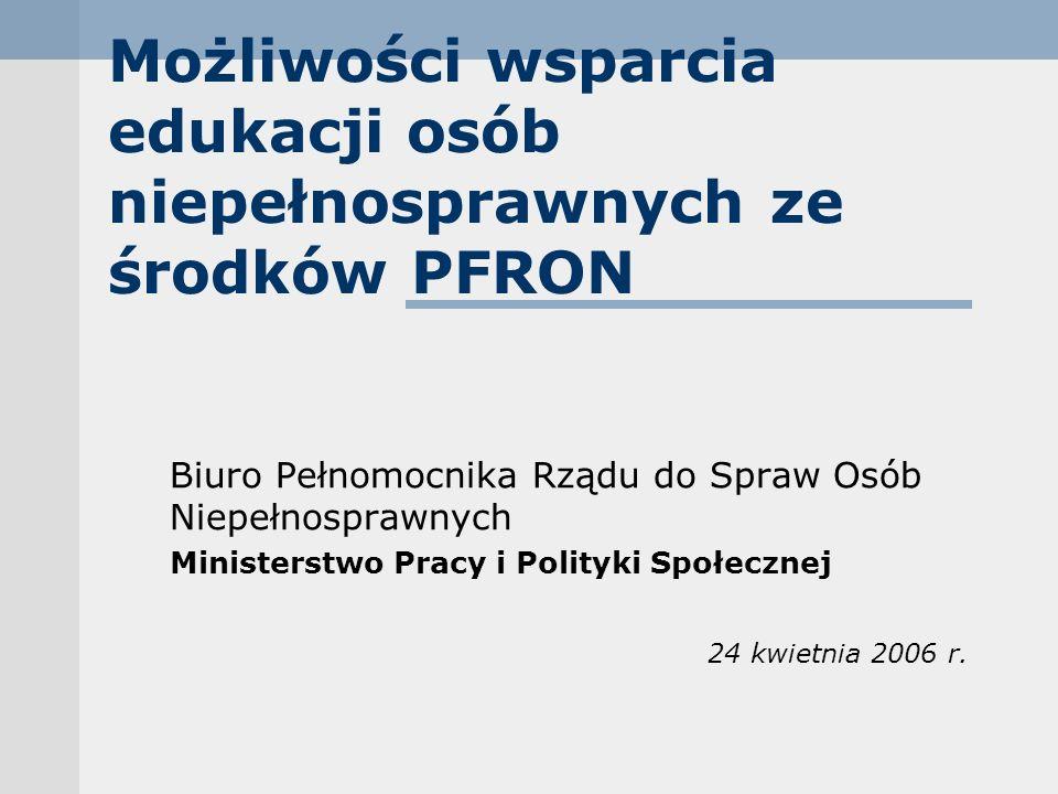 Możliwości wsparcia edukacji osób niepełnosprawnych ze środków PFRON Biuro Pełnomocnika Rządu do Spraw Osób Niepełnosprawnych Ministerstwo Pracy i Polityki Społecznej 24 kwietnia 2006 r.