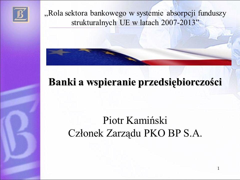 1 Banki a wspieranie przedsiębiorczości Rola sektora bankowego w systemie absorpcji funduszy strukturalnych UE w latach 2007-2013 Banki a wspieranie przedsiębiorczości Piotr Kamiński Członek Zarządu PKO BP S.A.