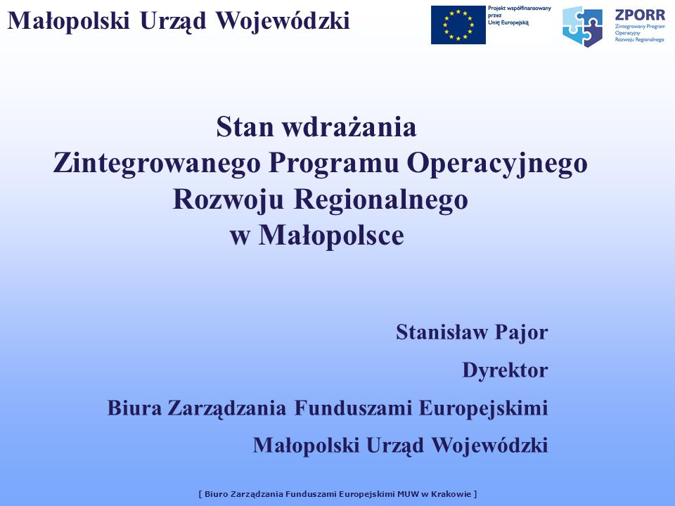 [ Biuro Zarządzania Funduszami Europejskimi MUW w Krakowie ] Małopolski Urząd Wojewódzki Stan wdrażania Zintegrowanego Programu Operacyjnego Rozwoju R
