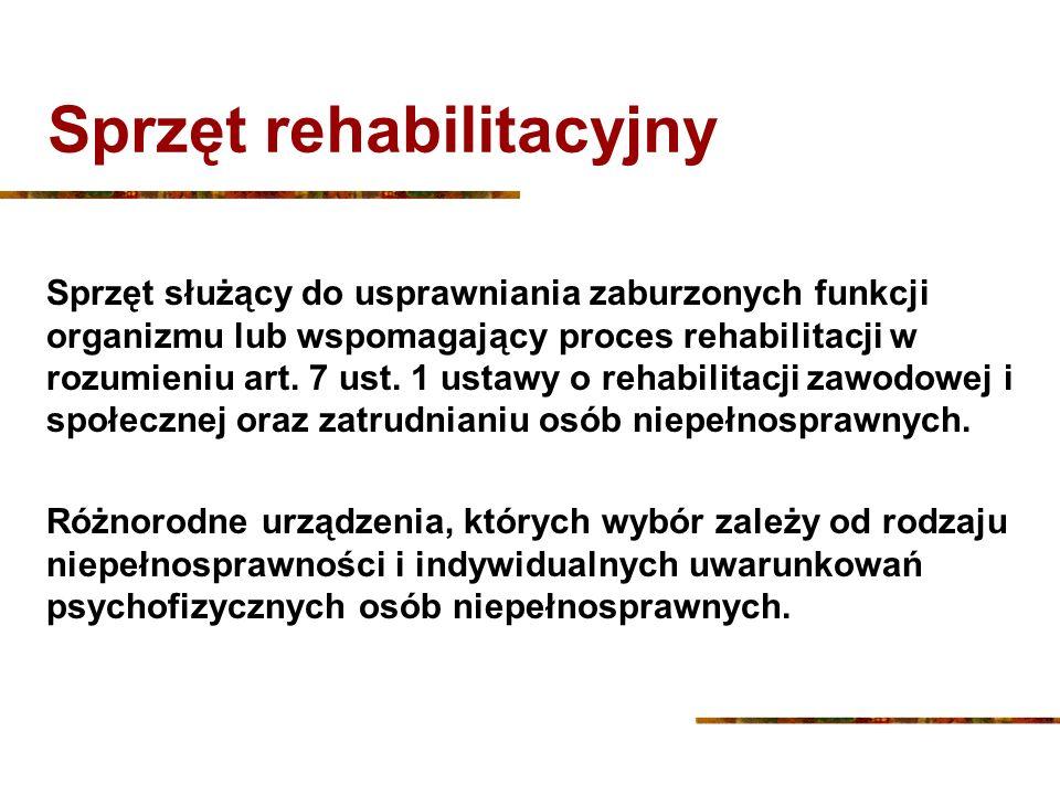 Sprzęt rehabilitacyjny Sprzęt służący do usprawniania zaburzonych funkcji organizmu lub wspomagający proces rehabilitacji w rozumieniu art. 7 ust. 1 u