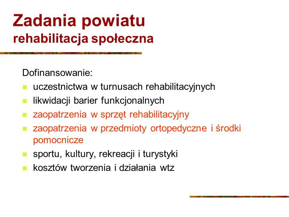 Zadania powiatu rehabilitacja społeczna Dofinansowanie: uczestnictwa w turnusach rehabilitacyjnych likwidacji barier funkcjonalnych zaopatrzenia w spr