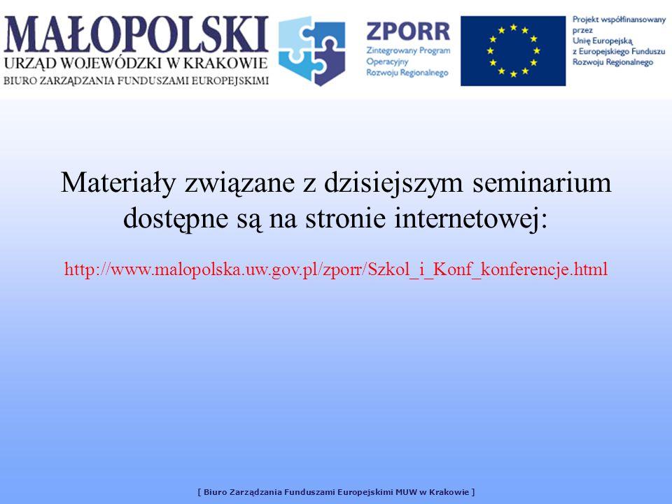 [ Biuro Zarządzania Funduszami Europejskimi MUW w Krakowie ] Materiały związane z dzisiejszym seminarium dostępne są na stronie internetowej: http://www.malopolska.uw.gov.pl/zporr/Szkol_i_Konf_konferencje.html