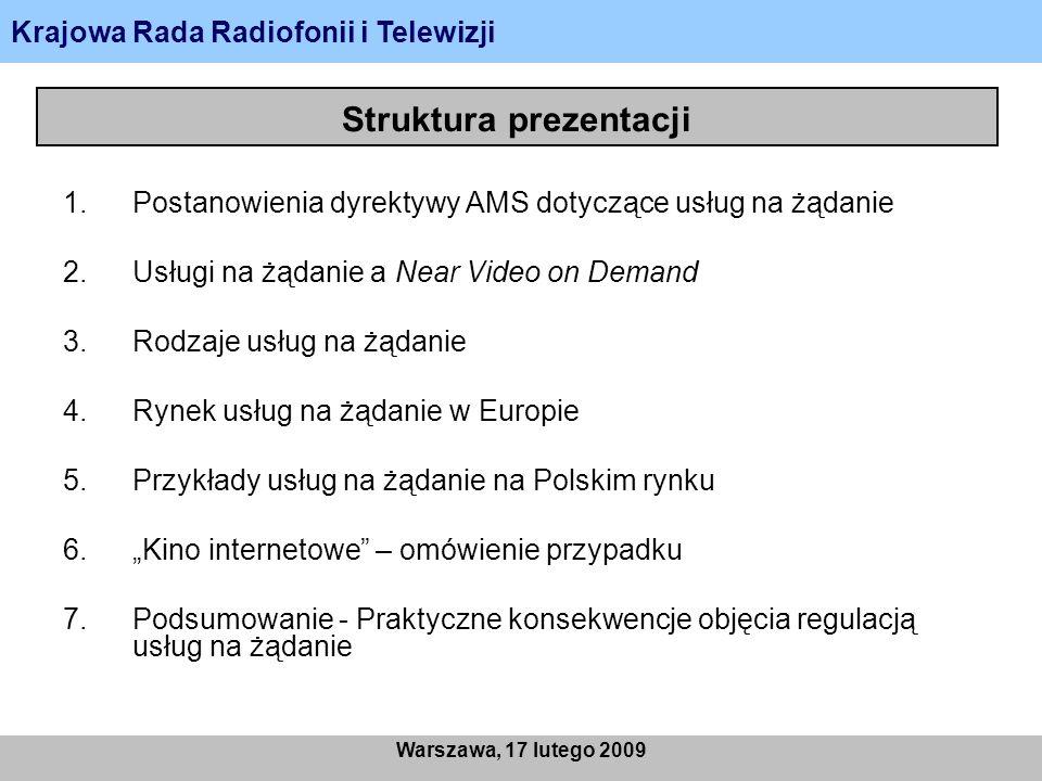 Struktura prezentacji 1.Postanowienia dyrektywy AMS dotyczące usług na żądanie 2.Usługi na żądanie a Near Video on Demand 3.Rodzaje usług na żądanie 4.Rynek usług na żądanie w Europie 5.Przykłady usług na żądanie na Polskim rynku 6.Kino internetowe – omówienie przypadku 7.Podsumowanie - Praktyczne konsekwencje objęcia regulacją usług na żądanie Krajowa Rada Radiofonii i Telewizji Warszawa, 17 lutego 2009