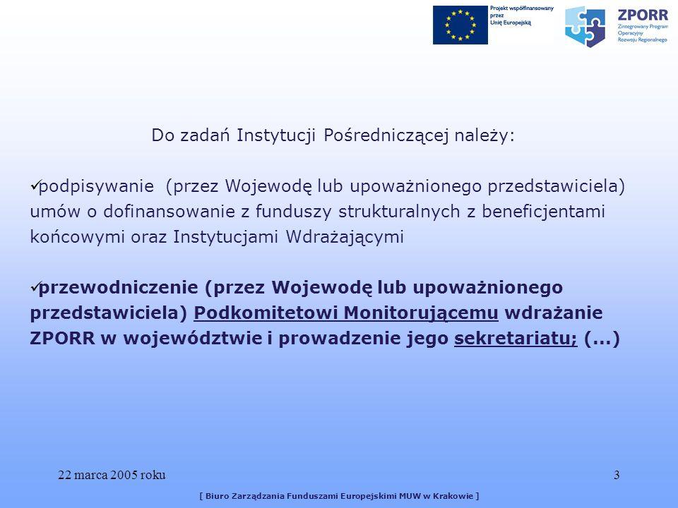 22 marca 2005 roku3 [ Biuro Zarządzania Funduszami Europejskimi MUW w Krakowie ] Do zadań Instytucji Pośredniczącej należy: podpisywanie (przez Wojewodę lub upoważnionego przedstawiciela) umów o dofinansowanie z funduszy strukturalnych z beneficjentami końcowymi oraz Instytucjami Wdrażającymi przewodniczenie (przez Wojewodę lub upoważnionego przedstawiciela) Podkomitetowi Monitorującemu wdrażanie ZPORR w województwie i prowadzenie jego sekretariatu; (...)