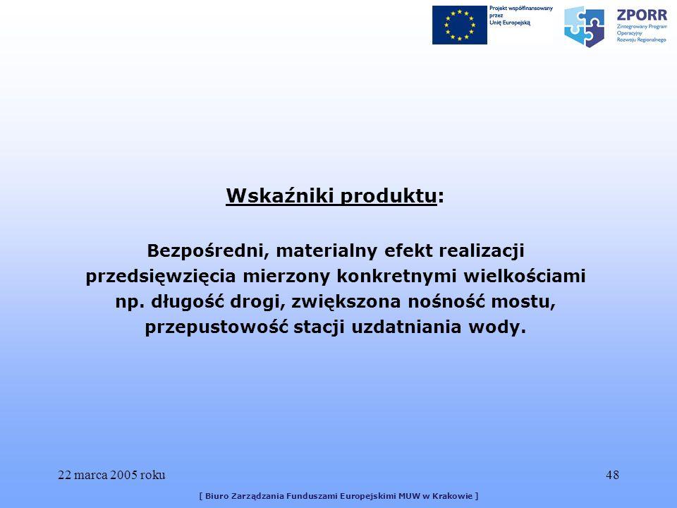 22 marca 2005 roku48 [ Biuro Zarządzania Funduszami Europejskimi MUW w Krakowie ] Wskaźniki produktu: Bezpośredni, materialny efekt realizacji przedsięwzięcia mierzony konkretnymi wielkościami np.