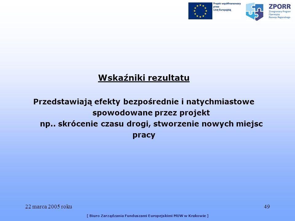 22 marca 2005 roku49 [ Biuro Zarządzania Funduszami Europejskimi MUW w Krakowie ] Wskaźniki rezultatu Przedstawiają efekty bezpośrednie i natychmiastowe spowodowane przez projekt np..