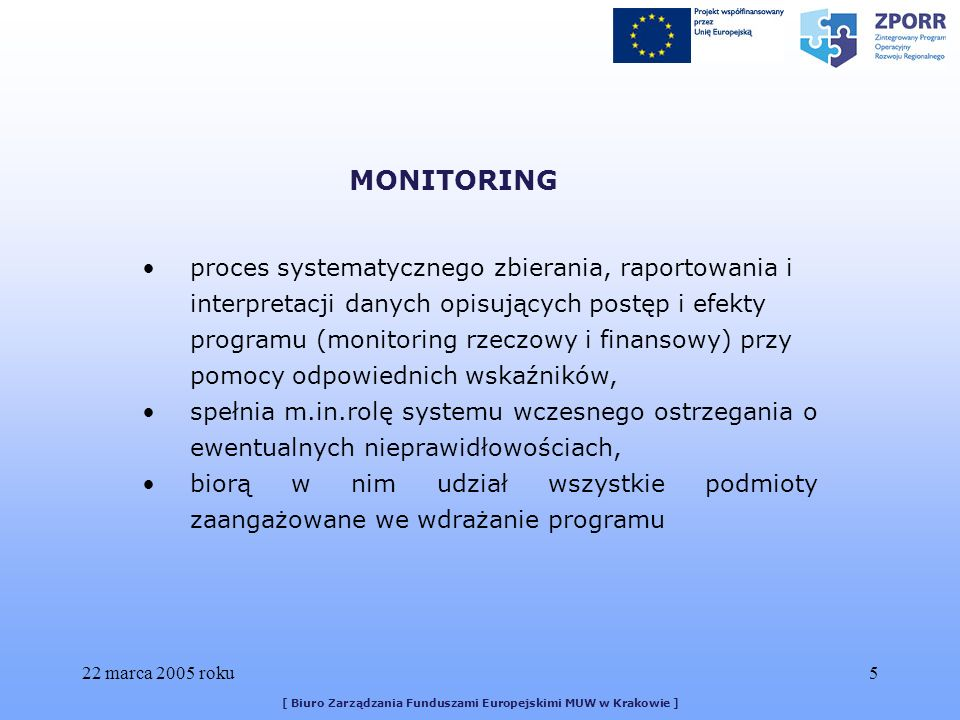 22 marca 2005 roku5 [ Biuro Zarządzania Funduszami Europejskimi MUW w Krakowie ] proces systematycznego zbierania, raportowania i interpretacji danych opisujących postęp i efekty programu (monitoring rzeczowy i finansowy) przy pomocy odpowiednich wskaźników, spełnia m.in.rolę systemu wczesnego ostrzegania o ewentualnych nieprawidłowościach, biorą w nim udział wszystkie podmioty zaangażowane we wdrażanie programu MONITORING
