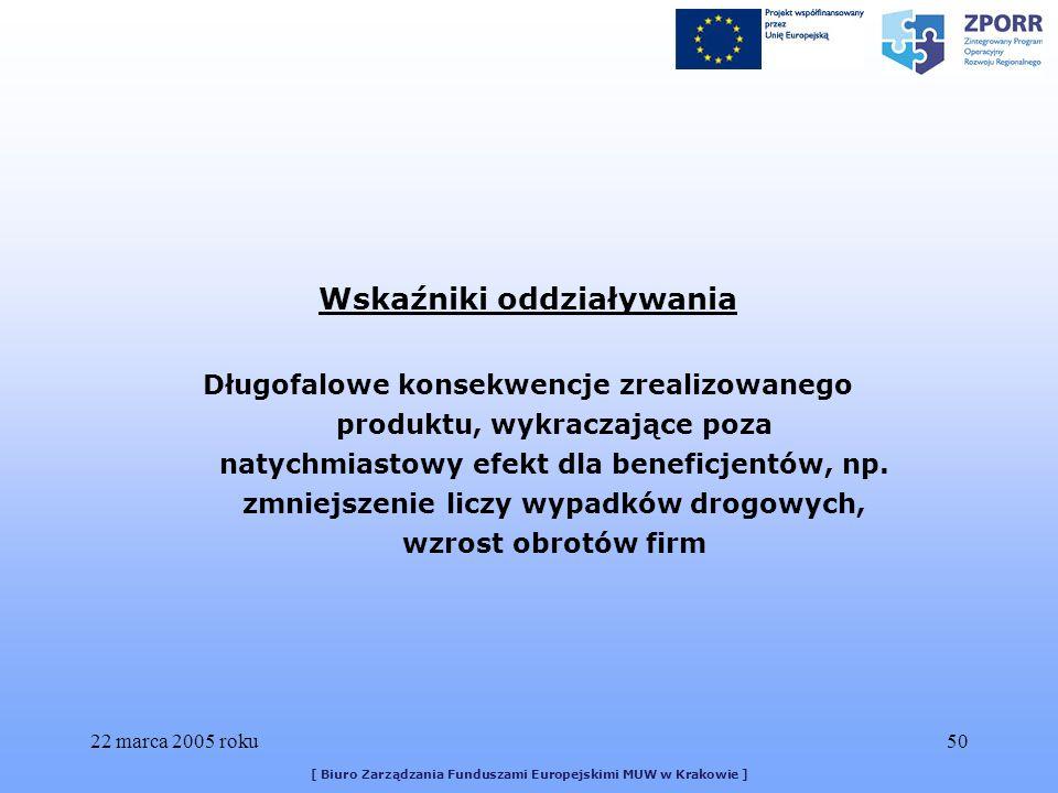 22 marca 2005 roku50 [ Biuro Zarządzania Funduszami Europejskimi MUW w Krakowie ] Wskaźniki oddziaływania Długofalowe konsekwencje zrealizowanego produktu, wykraczające poza natychmiastowy efekt dla beneficjentów, np.