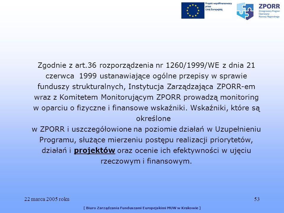 22 marca 2005 roku53 [ Biuro Zarządzania Funduszami Europejskimi MUW w Krakowie ] Zgodnie z art.36 rozporządzenia nr 1260/1999/WE z dnia 21 czerwca 1999 ustanawiające ogólne przepisy w sprawie funduszy strukturalnych, Instytucja Zarządzająca ZPORR-em wraz z Komitetem Monitorującym ZPORR prowadzą monitoring w oparciu o fizyczne i finansowe wskaźniki.