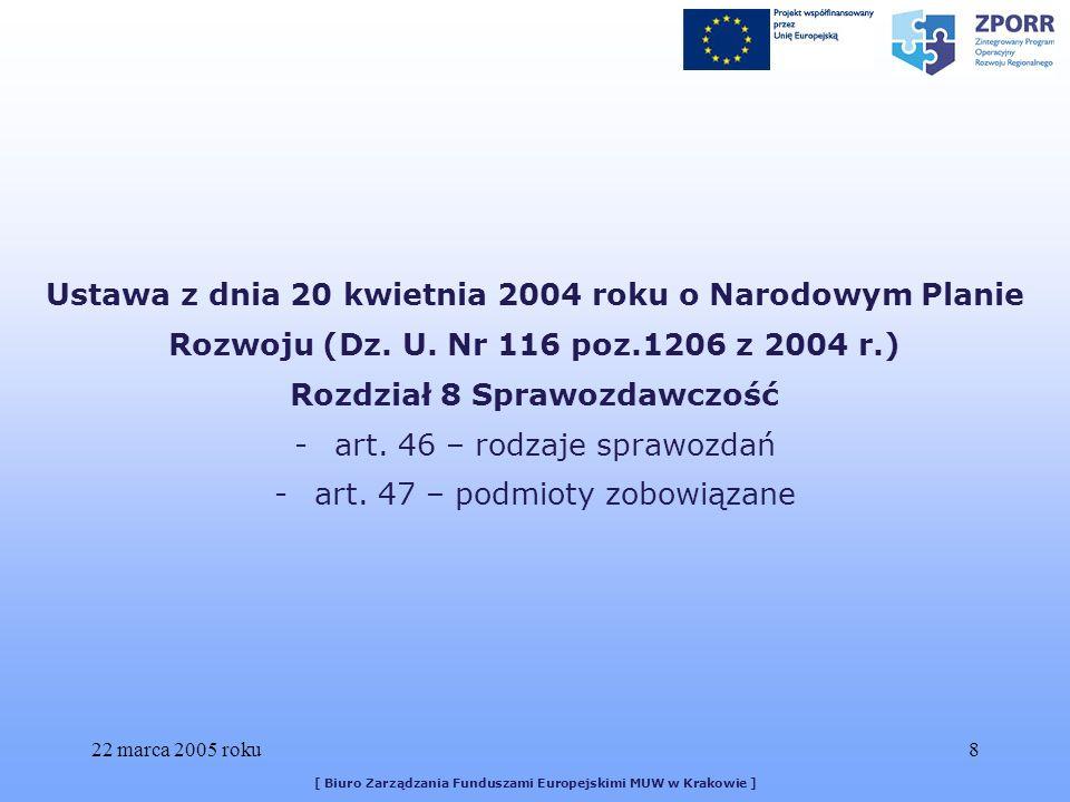22 marca 2005 roku19 [ Biuro Zarządzania Funduszami Europejskimi MUW w Krakowie ] § 10 5) przekazywania do Instytucji Pośredniczącej wszystkich dokumentów i informacji związanych z realizacją Projektu, których Instytucja Pośrednicząca zażąda w czasie obowiązywania niniejszej umowy; 6) składania Prezesowi Urzędu Ochrony Konkurencji i Konsumentów okresowych sprawozdań dotyczących otrzymanej pomocy publicznej zgodnie z przepisami o postępowaniu w sprawach dotyczących pomocy publicznej.