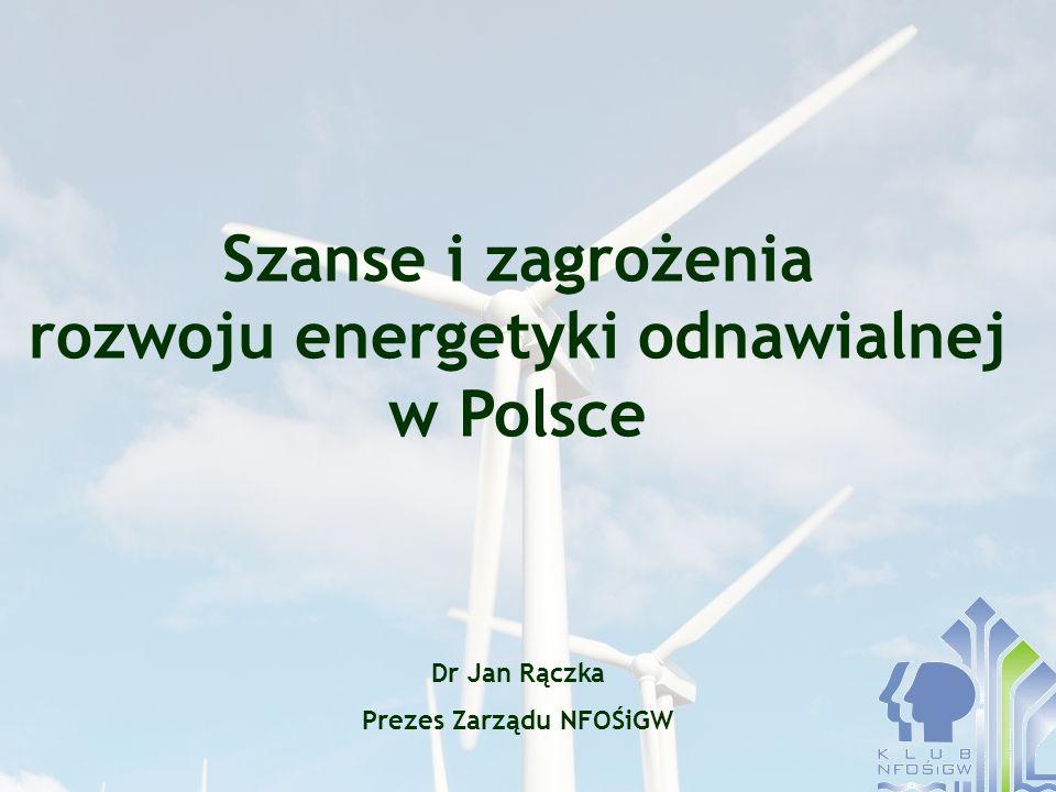 Szanse i zagrożenia rozwoju energetyki odnawialnej w Polsce Dr Jan Rączka Prezes Zarządu NFOŚiGW