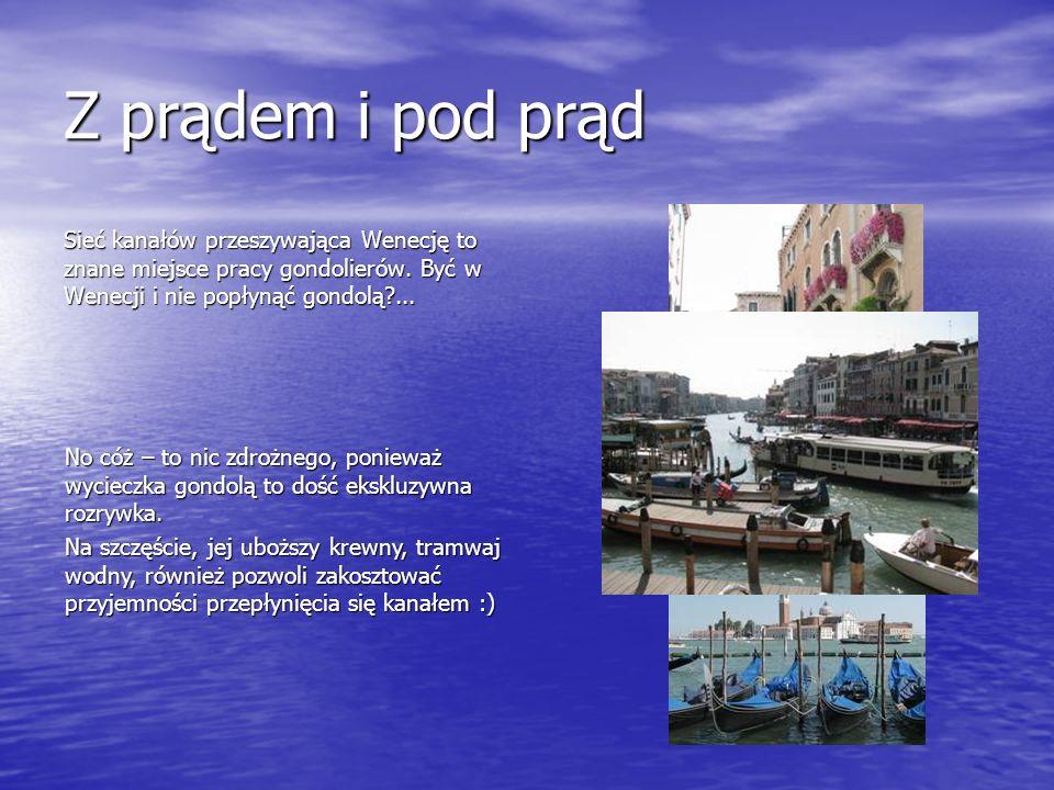 Z prądem i pod prąd Sieć kanałów przeszywająca Wenecję to znane miejsce pracy gondolierów. Być w Wenecji i nie popłynąć gondolą?... No cóż – to nic zd
