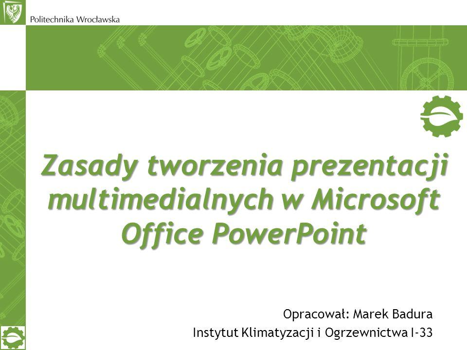 Zasady tworzenia prezentacji multimedialnych w Microsoft Office PowerPoint Opracował: Marek Badura Instytut Klimatyzacji i Ogrzewnictwa I-33