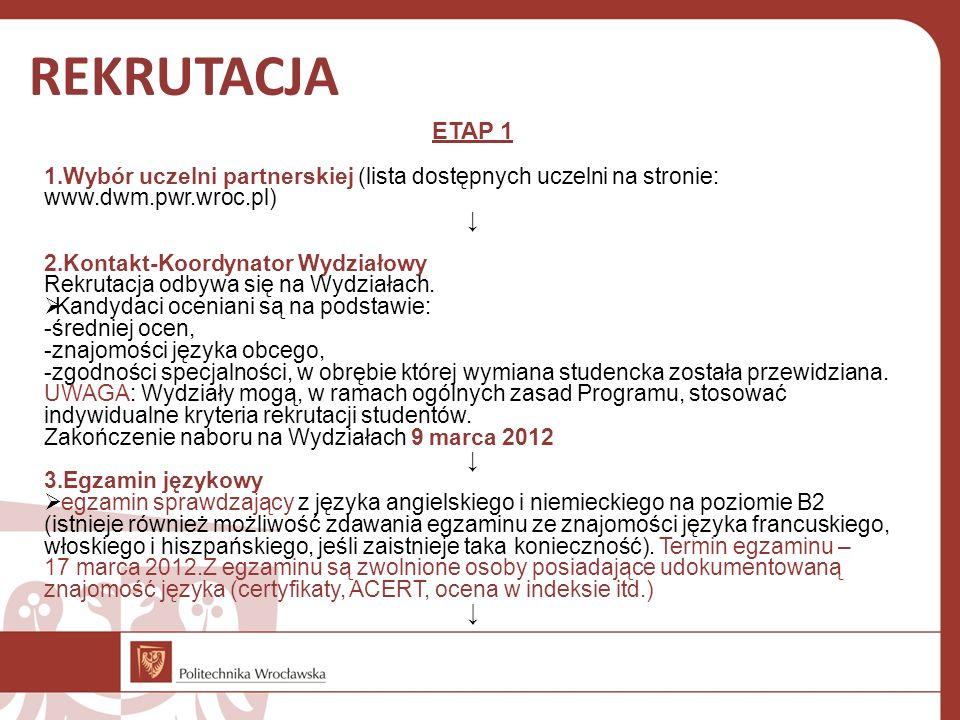 REKRUTACJA ETAP 1 1.Wybór uczelni partnerskiej (lista dostępnych uczelni na stronie: www.dwm.pwr.wroc.pl) 2.Kontakt-Koordynator Wydziałowy Rekrutacja odbywa się na Wydziałach.