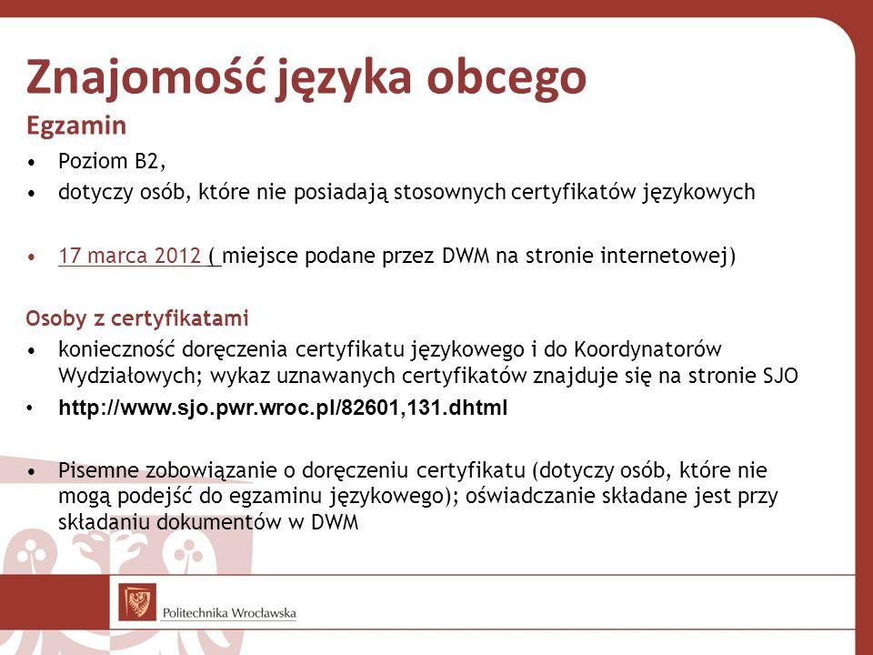 Znajomość języka obcego Egzamin Poziom B2, dotyczy osób, które nie posiadają stosownych certyfikatów językowych 17 marca 2012 ( miejsce podane przez DWM na stronie internetowej) Osoby z certyfikatami konieczność doręczenia certyfikatu językowego i do Koordynatorów Wydziałowych; wykaz uznawanych certyfikatów znajduje się na stronie SJO http://www.sjo.pwr.wroc.pl/82601,131.dhtml Pisemne zobowiązanie o doręczeniu certyfikatu (dotyczy osób, które nie mogą podejść do egzaminu językowego); oświadczanie składane jest przy składaniu dokumentów w DWM