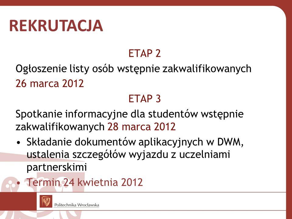 ETAP 2 Ogłoszenie listy osób wstępnie zakwalifikowanych 26 marca 2012 ETAP 3 Spotkanie informacyjne dla studentów wstępnie zakwalifikowanych 28 marca 2012 Składanie dokumentów aplikacyjnych w DWM, ustalenia szczegółów wyjazdu z uczelniami partnerskimi Termin 24 kwietnia 2012 REKRUTACJA