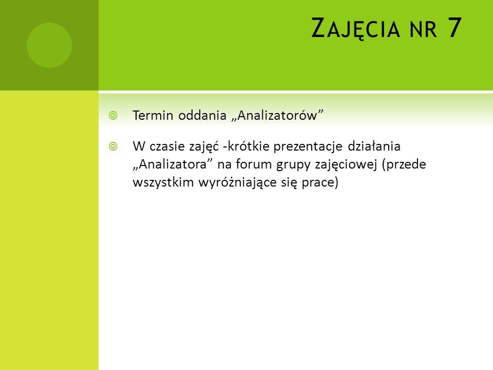 Z AJĘCIA NR 7 Termin oddania Analizatorów W czasie zajęć -krótkie prezentacje działania Analizatora na forum grupy zajęciowej (przede wszystkim wyróżn