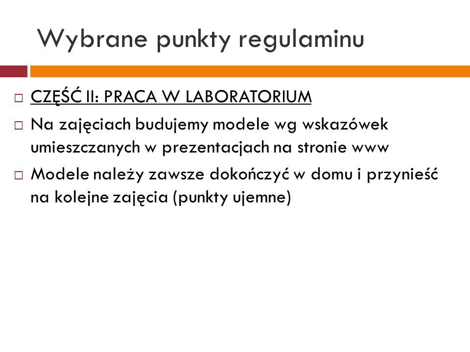 Wybrane punkty regulaminu CZĘŚĆ II: PRACA W LABORATORIUM Na zajęciach budujemy modele wg wskazówek umieszczanych w prezentacjach na stronie www Modele