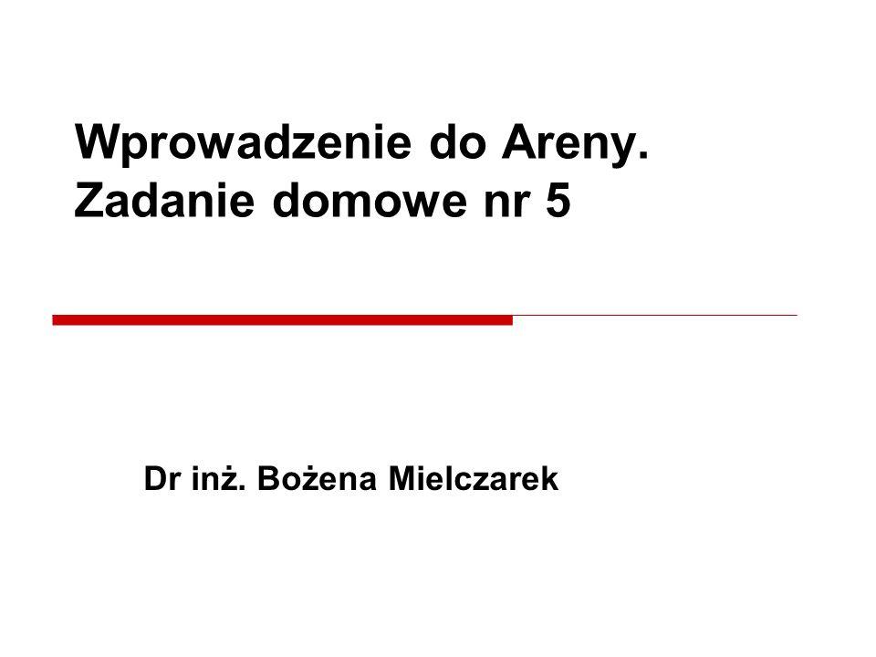 Dr inż. Bożena Mielczarek Wprowadzenie do Areny. Zadanie domowe nr 5