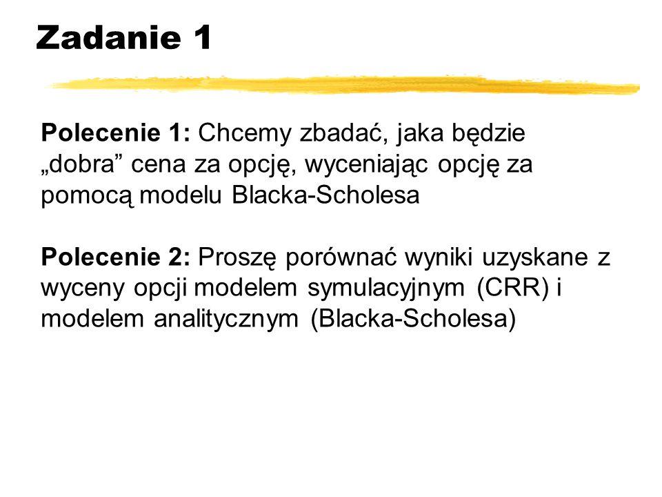 Zadanie 1 Polecenie 1: Chcemy zbadać, jaka będzie dobra cena za opcję, wyceniając opcję za pomocą modelu Blacka-Scholesa Polecenie 2: Proszę porównać