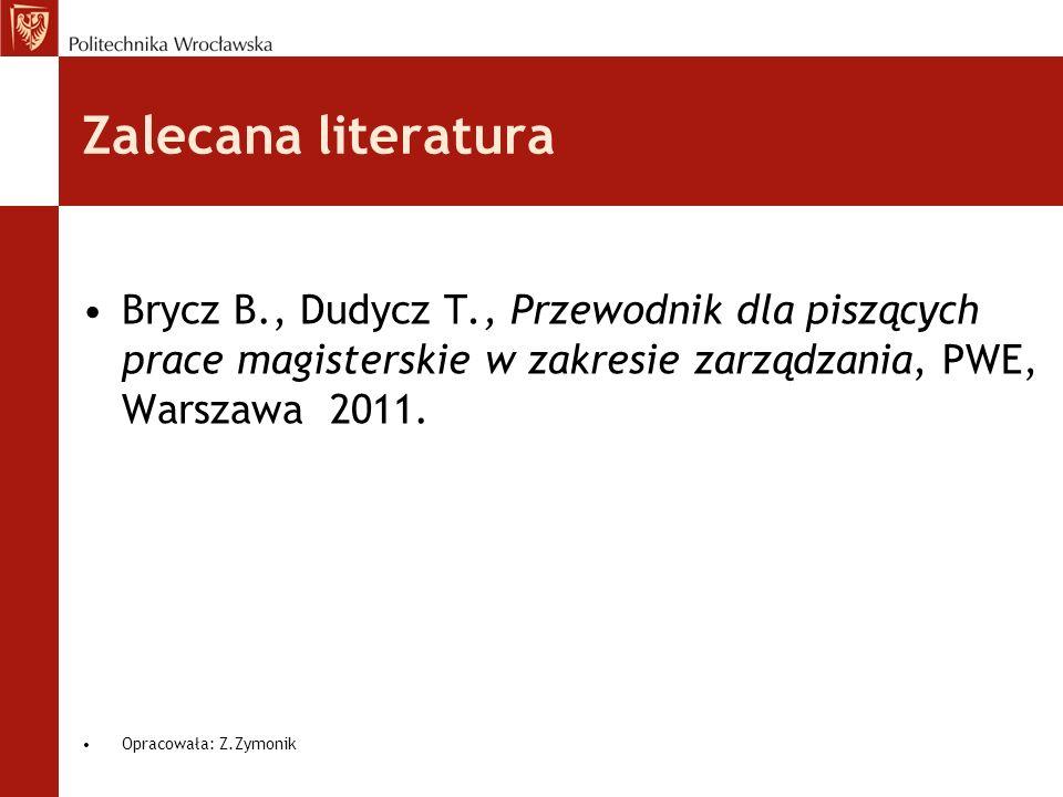 Zalecana literatura Brycz B., Dudycz T., Przewodnik dla piszących prace magisterskie w zakresie zarządzania, PWE, Warszawa 2011. Opracowała: Z.Zymonik