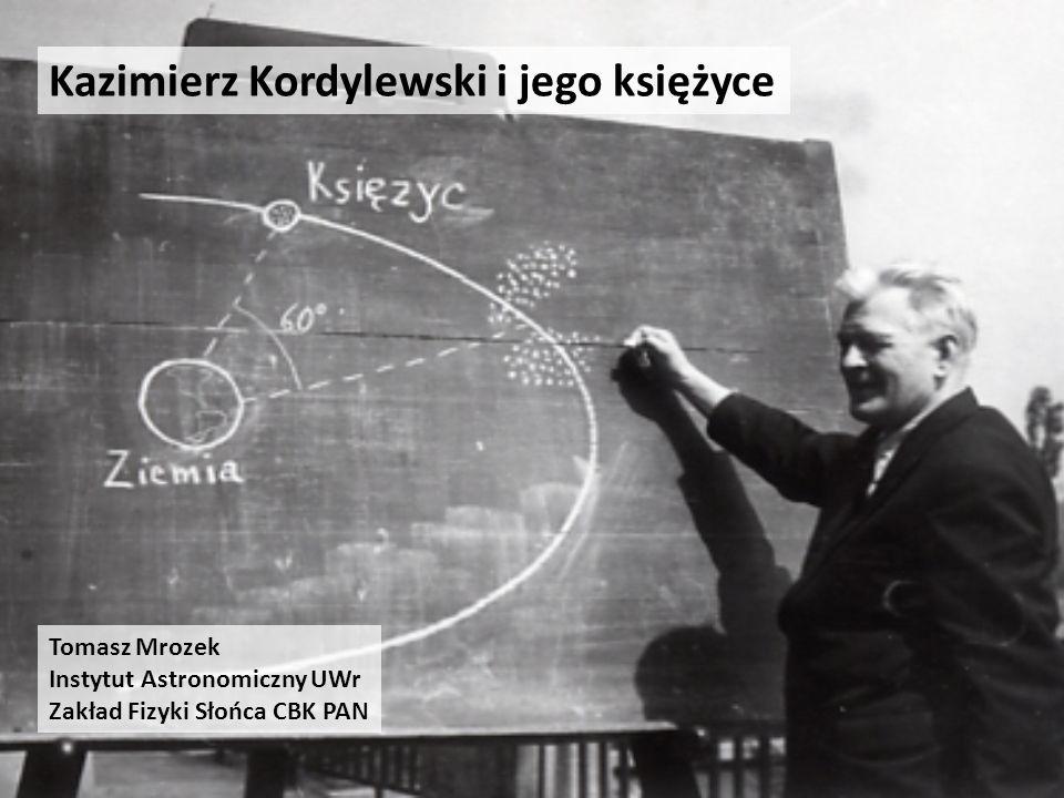 Kazimierz Kordylewski i jego księżyce Tomasz Mrozek Instytut Astronomiczny UWr Zakład Fizyki Słońca CBK PAN