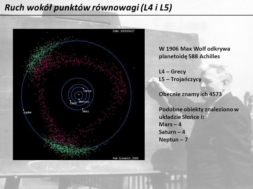 Ruch wokół punktów równowagi (L4 i L5) W 1906 Max Wolf odkrywa planetoidę 588 Achilles L4 – Grecy L5 – Trojańczycy Obecnie znamy ich 4573 Podobne obie