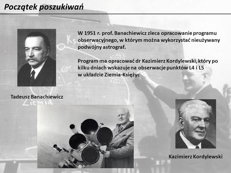 Początek poszukiwań Tadeusz Banachiewicz Kazimierz Kordylewski W 1951 r. prof. Banachiewicz zleca opracowanie programu obserwacyjnego, w którym można