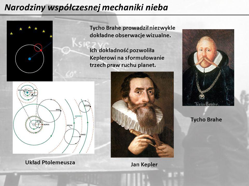 Narodziny współczesnej mechaniki nieba Tycho Brahe Jan Kepler Tycho Brahe prowadził niezwykle dokładne obserwacje wizualne. Ich dokładność pozwoliła K
