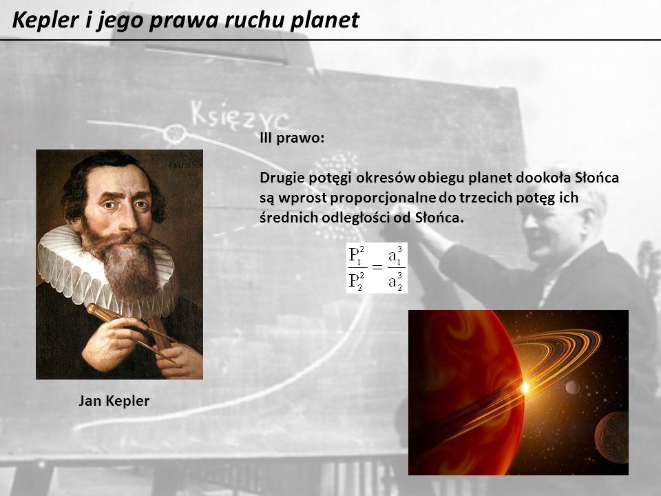 Kepler i jego prawa ruchu planet Jan Kepler III prawo: Drugie potęgi okresów obiegu planet dookoła Słońca są wprost proporcjonalne do trzecich potęg i