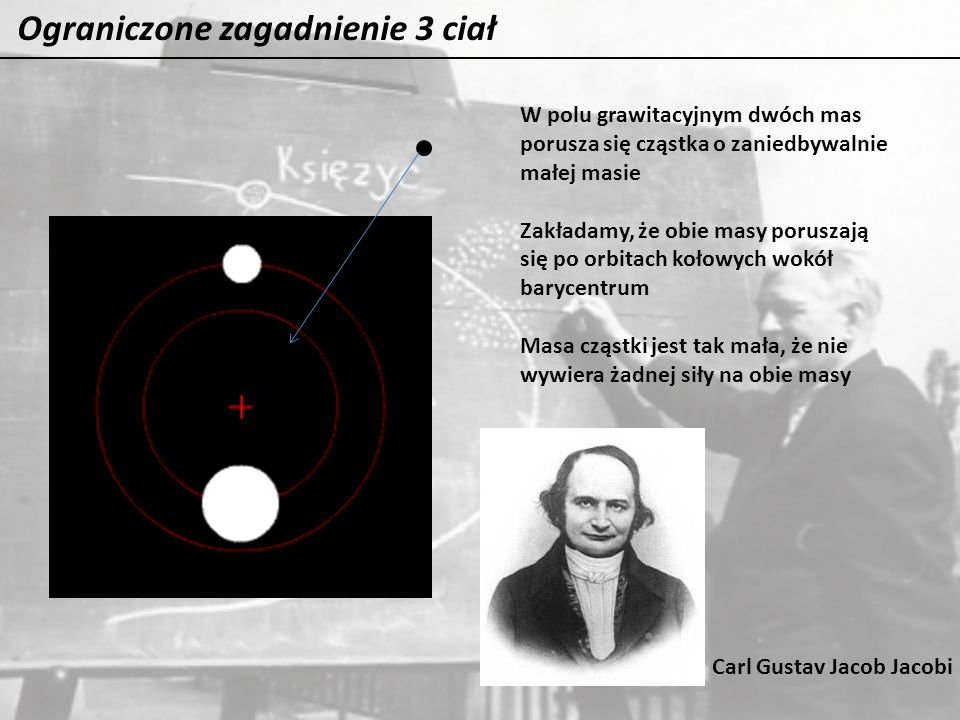 Ograniczone zagadnienie 3 ciał W polu grawitacyjnym dwóch mas porusza się cząstka o zaniedbywalnie małej masie Zakładamy, że obie masy poruszają się p