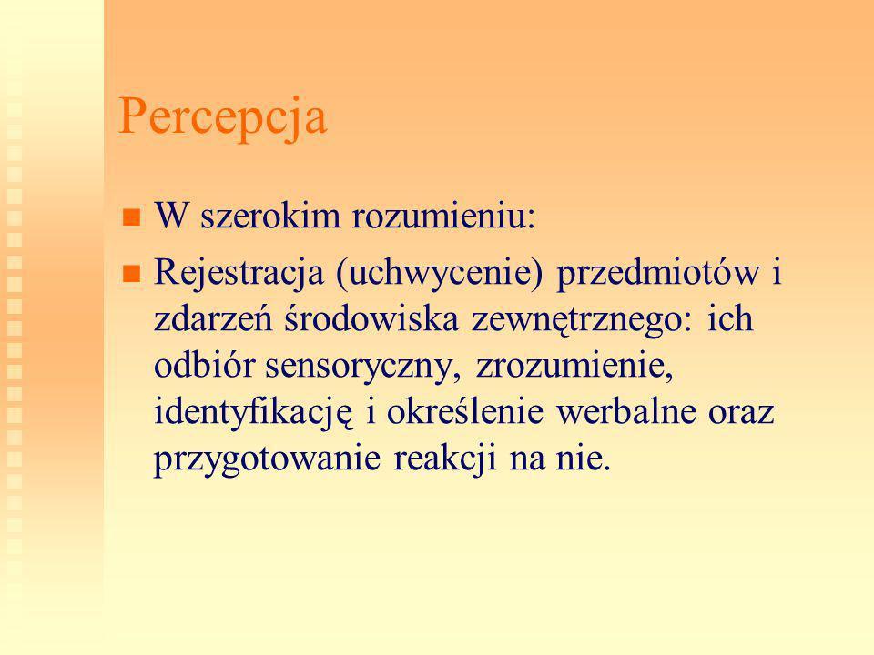 Percepcja W szerokim rozumieniu: Rejestracja (uchwycenie) przedmiotów i zdarzeń środowiska zewnętrznego: ich odbiór sensoryczny, zrozumienie, identyfi