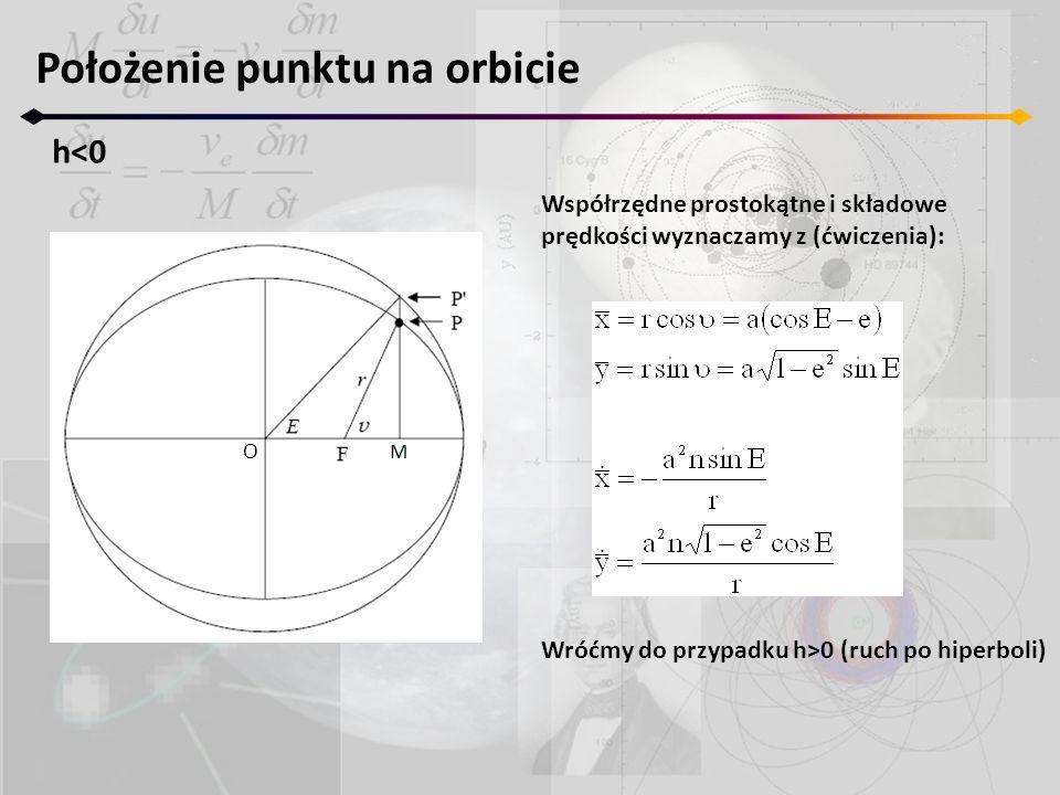 Położenie punktu na orbicie h<0 O Współrzędne prostokątne i składowe prędkości wyznaczamy z (ćwiczenia): Wróćmy do przypadku h>0 (ruch po hiperboli)