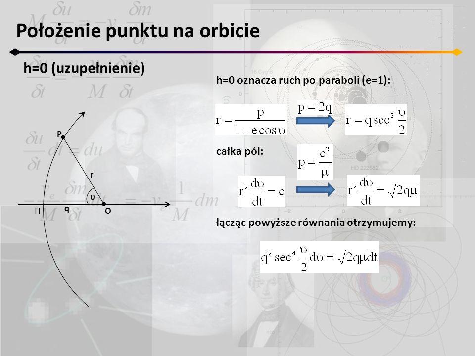 Położenie punktu na orbicie h=0 (uzupełnienie) Π r P O q υ h=0 oznacza ruch po paraboli (e=1): całka pól: łącząc powyższe równania otrzymujemy:
