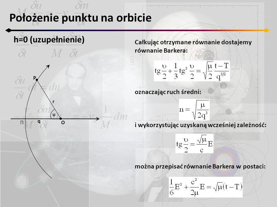 Położenie punktu na orbicie h=0 (uzupełnienie) Π r P O q υ Całkując otrzymane równanie dostajemy równanie Barkera: oznaczając ruch średni: i wykorzyst