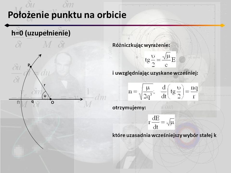 Położenie punktu na orbicie h=0 (uzupełnienie) Π r P O q υ Różniczkując wyrażenie: i uwzględniając uzyskane wcześniej: otrzymujemy: które uzasadnia wc