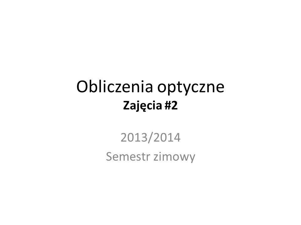 Obliczenia optyczne Zajęcia #2 2013/2014 Semestr zimowy