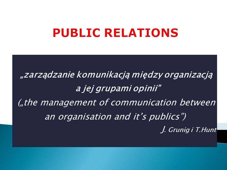 zarządzanie komunikacją między organizacją a jej grupami opinii (the management of communication between an organisation and its publics) J. Grunig i