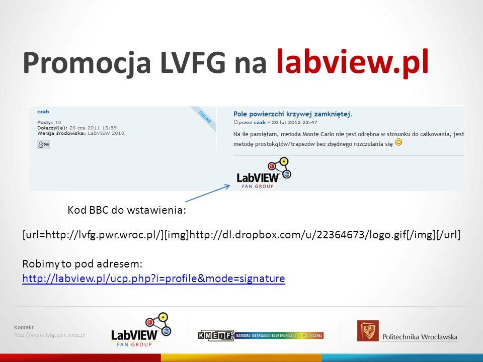 Promocja LVFG na labview.pl Kontakt http://www.lvfg.pwr.wroc.pl [url=http://lvfg.pwr.wroc.pl/][img]http://dl.dropbox.com/u/22364673/logo.gif[/img][/url] Robimy to pod adresem: http://labview.pl/ucp.php?i=profile&mode=signature Kod BBC do wstawienia: