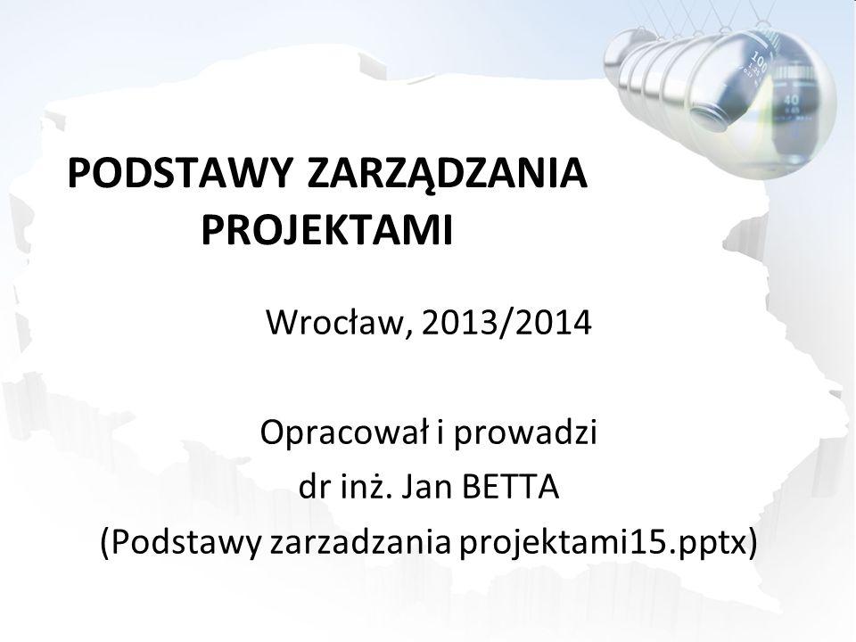 PODSTAWY ZARZĄDZANIA PROJEKTAMI Wrocław, 2013/2014 Opracował i prowadzi dr inż. Jan BETTA (Podstawy zarzadzania projektami15.pptx)