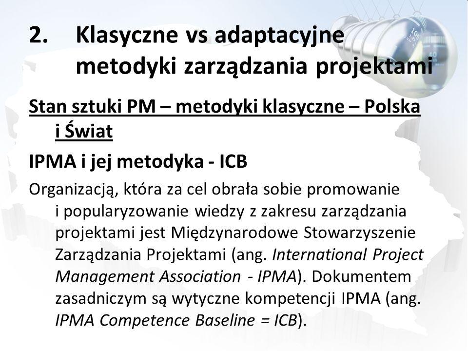 2.Klasyczne vs adaptacyjne metodyki zarządzania projektami Stan sztuki PM – metodyki klasyczne – Polska i Świat IPMA i jej metodyka - ICB Organizacją,